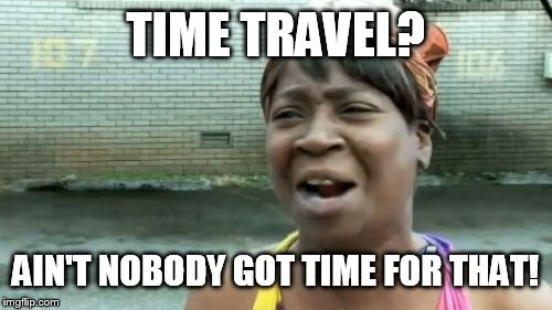 Aint Nobody Got Time For That Meme | TIME TRAVEL? AIN'T NOBODY GOT TIME FOR THAT! | image tagged in memes,aint nobody got time for that | made w/ Imgflip meme maker