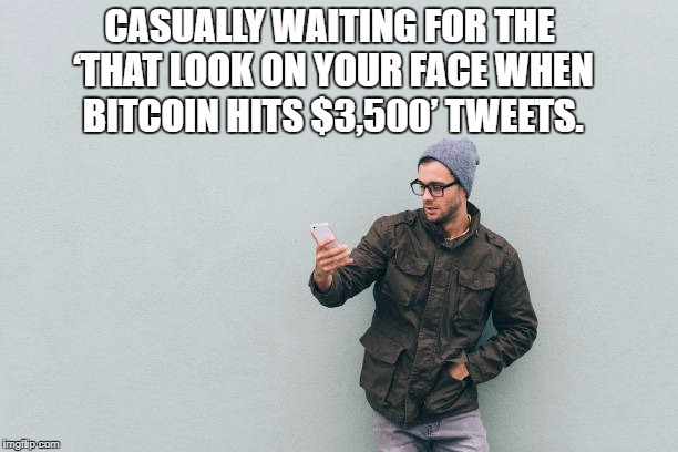 Bitcoin new all time high | CASUALLY WAITING FOR THE 'THAT LOOK ON YOUR FACE WHEN BITCOIN HITS $3,500' TWEETS. | image tagged in bitcoin,ath | made w/ Imgflip meme maker