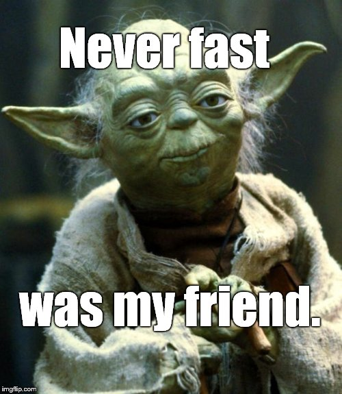 Star Wars Yoda Meme | Never fast was my friend. | image tagged in memes,star wars yoda | made w/ Imgflip meme maker
