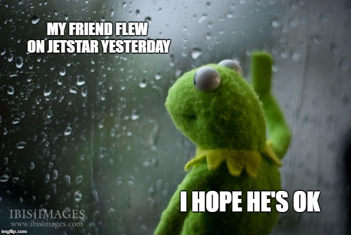 I felt like this | MY FRIEND FLEW ON JETSTAR YESTERDAY I HOPE HE'S OK | image tagged in kermit window,jetstar,kermit the frog | made w/ Imgflip meme maker