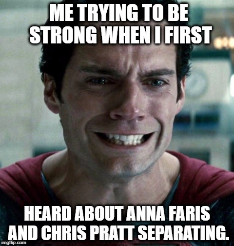 ME TRYING TO BE STRONG WHEN I FIRST; HEARD ABOUT ANNA FARIS AND CHRIS PRATT SEPARATING. | image tagged in superman,chris pratt,celebrity,breakup,sad,crying | made w/ Imgflip meme maker
