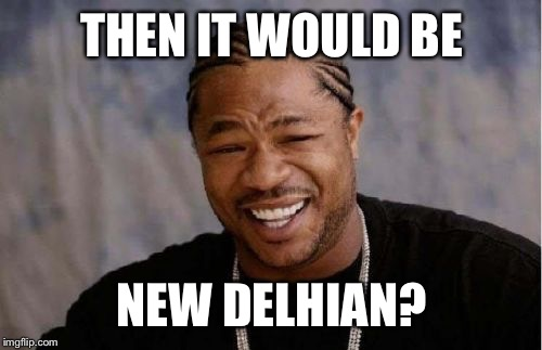Yo Dawg Heard You Meme | THEN IT WOULD BE NEW DELHIAN? | image tagged in memes,yo dawg heard you | made w/ Imgflip meme maker