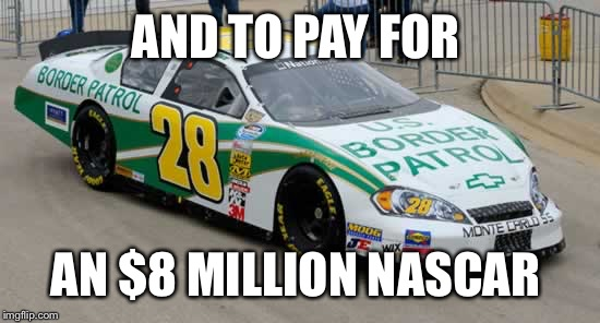 AND TO PAY FOR AN $8 MILLION NASCAR | made w/ Imgflip meme maker