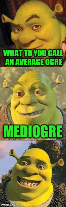WHAT TO YOU CALL AN AVERAGE OGRE MEDIOGRE | image tagged in bad pun shrek | made w/ Imgflip meme maker
