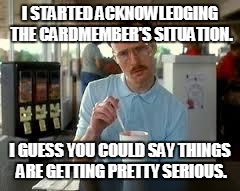 Kip Napoleon Dynamite | I STARTED ACKNOWLEDGING THE CARDMEMBER'S SITUATION. I GUESS YOU COULD SAY THINGS ARE GETTING PRETTY SERIOUS. | image tagged in kip napoleon dynamite | made w/ Imgflip meme maker
