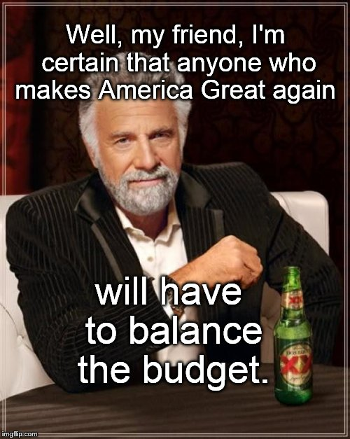 Just balance the damned budget, damn it! | Well, my friend, I'm certain that anyone who makes America Great again will have to balance the budget. | image tagged in the most interesting man in the world,maga,budget,balance,balance the budget,balance the budget damn it | made w/ Imgflip meme maker