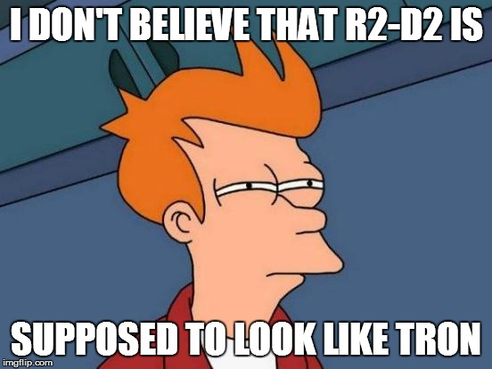 Futurama Fry Meme | I DON'T BELIEVE THAT R2-D2 IS SUPPOSED TO LOOK LIKE TRON | image tagged in memes,futurama fry | made w/ Imgflip meme maker