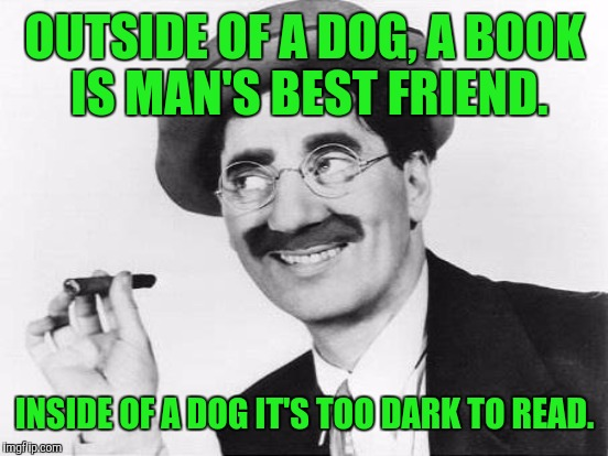 OUTSIDE OF A DOG, A BOOK IS MAN'S BEST FRIEND. INSIDE OF A DOG IT'S TOO DARK TO READ. | made w/ Imgflip meme maker