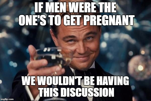 Leonardo Dicaprio Cheers Meme | IF MEN WERE THE ONE'S TO GET PREGNANT WE WOULDN'T BE HAVING THIS DISCUSSION | image tagged in memes,leonardo dicaprio cheers | made w/ Imgflip meme maker