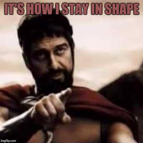 IT'S HOW I STAY IN SHAPE | made w/ Imgflip meme maker