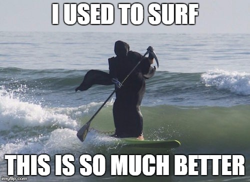 Surfing Grim Reaper | I USED TO SURF THIS IS SO MUCH BETTER | image tagged in surfing grim reaper | made w/ Imgflip meme maker
