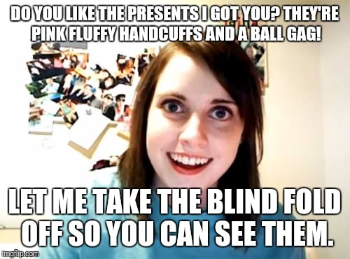 50 shades of Creepy!! | DO YOU LIKE THE PRESENTS I GOT YOU? THEY'RE PINK FLUFFY HANDCUFFS AND A BALL GAG! LET ME TAKE THE BLIND FOLD OFF SO YOU CAN SEE THEM. | image tagged in memes,overly attached girlfriend,50 shades of grey | made w/ Imgflip meme maker