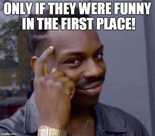 ONLY IF THEY WERE FUNNY IN THE FIRST PLACE! | made w/ Imgflip meme maker