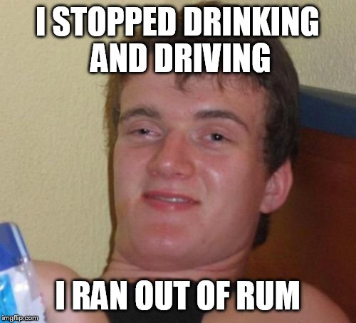 10 Guy Meme | I STOPPED DRINKING AND DRIVING I RAN OUT OF RUM | image tagged in memes,10 guy | made w/ Imgflip meme maker