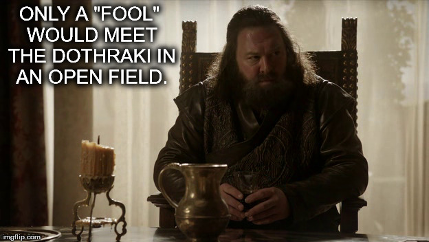 "Only a Fool | ONLY A ""FOOL"" WOULD MEET THE DOTHRAKI IN AN OPEN FIELD. 