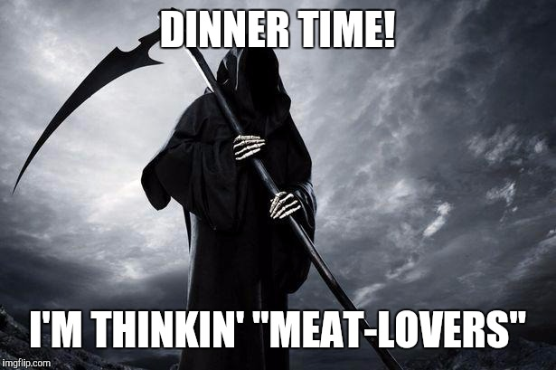 "Grim Reaper , Memes, funny | DINNER TIME! I'M THINKIN' ""MEAT-LOVERS"" 