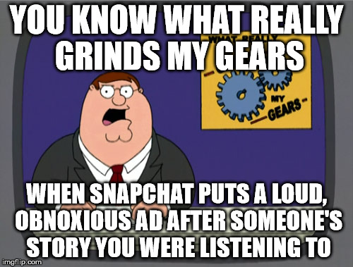 Peter Griffin News Meme | YOU KNOW WHAT REALLY GRINDS MY GEARS WHEN SNAPCHAT PUTS A LOUD, OBNOXIOUS AD AFTER SOMEONE'S STORY YOU WERE LISTENING TO | image tagged in memes,peter griffin news | made w/ Imgflip meme maker