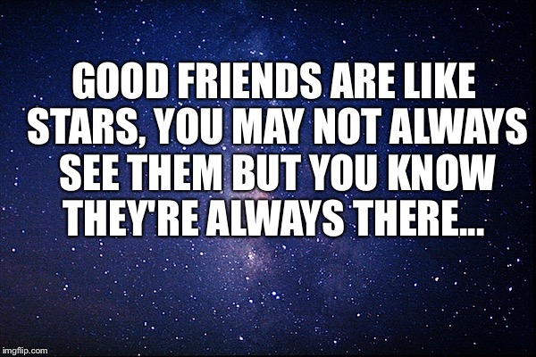 GOOD FRIENDS ARE LIKE STARS, YOU MAY NOT ALWAYS SEE THEM BUT YOU KNOW THEY'RE ALWAYS THERE... | image tagged in night sky | made w/ Imgflip meme maker