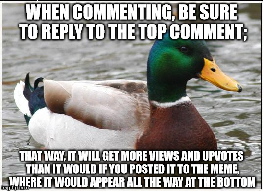 WHEN COMMENTING, BE SURE TO REPLY TO THE TOP COMMENT; THAT WAY, IT WILL GET MORE VIEWS AND UPVOTES THAN IT WOULD IF YOU POSTED IT TO THE MEM | made w/ Imgflip meme maker