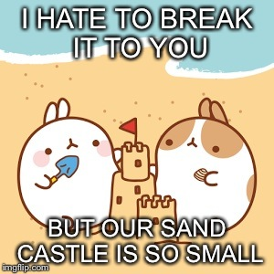 I HATE TO BREAK IT TO YOU BUT OUR SAND CASTLE IS SO SMALL | image tagged in gifs,memes,cute | made w/ Imgflip meme maker