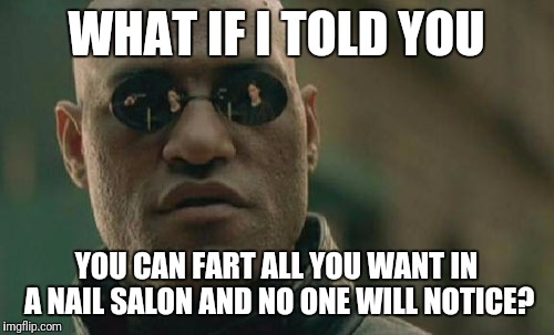 Matrix Morpheus Meme | WHAT IF I TOLD YOU YOU CAN FART ALL YOU WANT IN A NAIL SALON AND NO ONE WILL NOTICE? | image tagged in memes,matrix morpheus | made w/ Imgflip meme maker