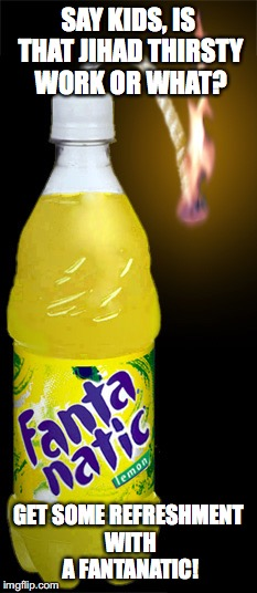 Fantanatic |  SAY KIDS, IS THAT JIHAD THIRSTY WORK OR WHAT? GET SOME REFRESHMENT WITH A FANTANATIC! | image tagged in fanta,memes | made w/ Imgflip meme maker