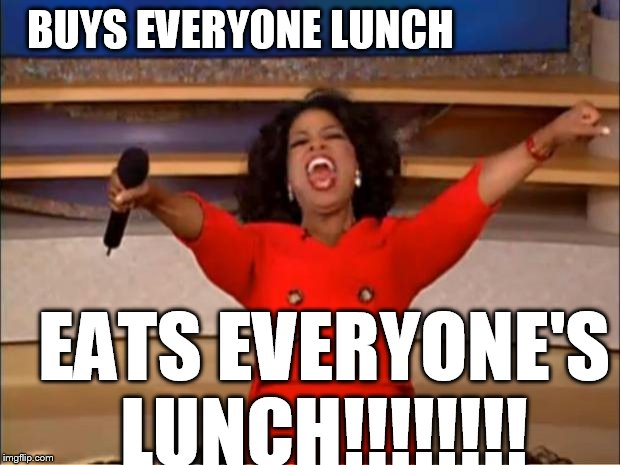 Oprah eats    | BUYS EVERYONE LUNCH EATS EVERYONE'S LUNCH!!!!!!!! | image tagged in memes,oprah you get a,buy lunch | made w/ Imgflip meme maker