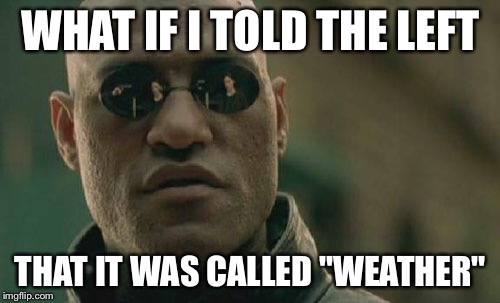 "Matrix Morpheus Meme | WHAT IF I TOLD THE LEFT THAT IT WAS CALLED ""WEATHER"" 