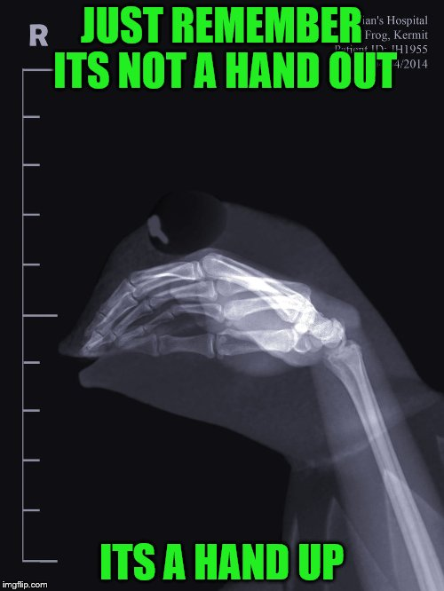 JUST REMEMBER ITS NOT A HAND OUT ITS A HAND UP | made w/ Imgflip meme maker