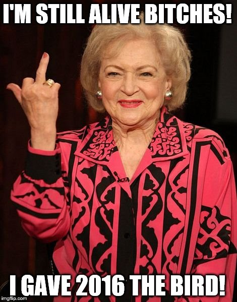Betty White flips off 2016 | I'M STILL ALIVE B**CHES! I GAVE 2016 THE BIRD! | image tagged in betty white | made w/ Imgflip meme maker