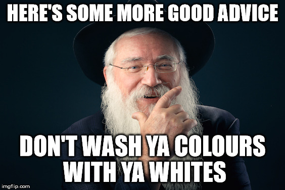 HERE'S SOME MORE GOOD ADVICE DON'T WASH YA COLOURS WITH YA WHITES | made w/ Imgflip meme maker