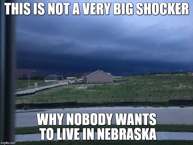 THIS IS NOT A VERY BIG SHOCKER WHY NOBODY WANTS TO LIVE IN NEBRASKA | image tagged in nebraska weather | made w/ Imgflip meme maker
