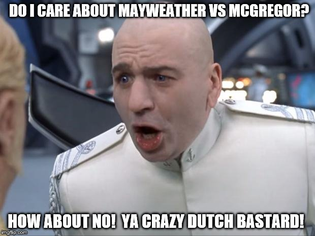Dr. Evil doesn't give a rat's ass | DO I CARE ABOUT MAYWEATHER VS MCGREGOR? HOW ABOUT NO!  YA CRAZY DUTCH BASTARD! | image tagged in dr evil how 'bout no | made w/ Imgflip meme maker