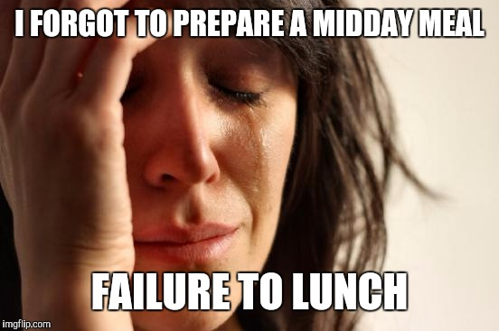 First World Problems Meme | I FORGOT TO PREPARE A MIDDAY MEAL FAILURE TO LUNCH | image tagged in memes,first world problems | made w/ Imgflip meme maker