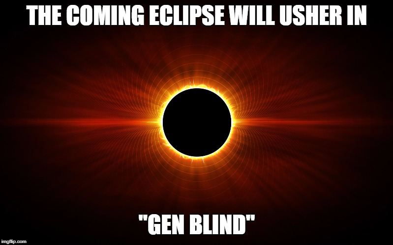 "THE COMING ECLIPSE WILL USHER IN ""GEN BLIND"" 