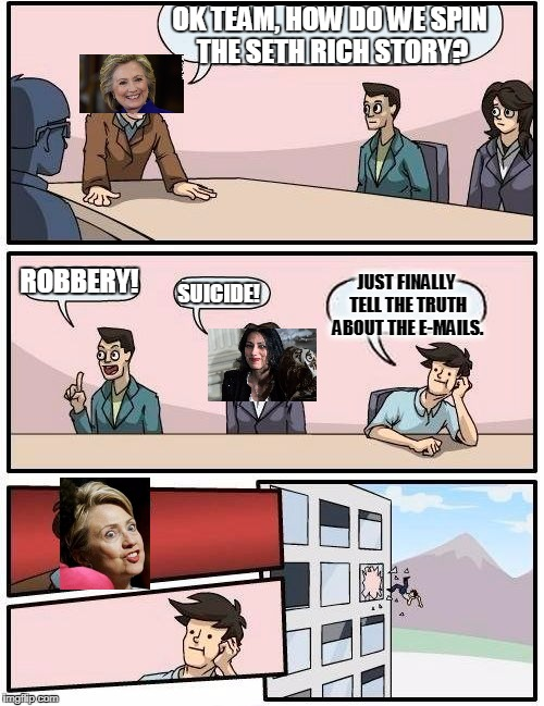 A Typical Meeting At Hillary Clinton HQ | OK TEAM, HOW DO WE SPIN THE SETH RICH STORY? ROBBERY! SUICIDE! JUST FINALLY TELL THE TRUTH ABOUT THE E-MAILS. | image tagged in memes,boardroom meeting suggestion,hillary clinton,boardroom meeting hillary,clinton corruption | made w/ Imgflip meme maker