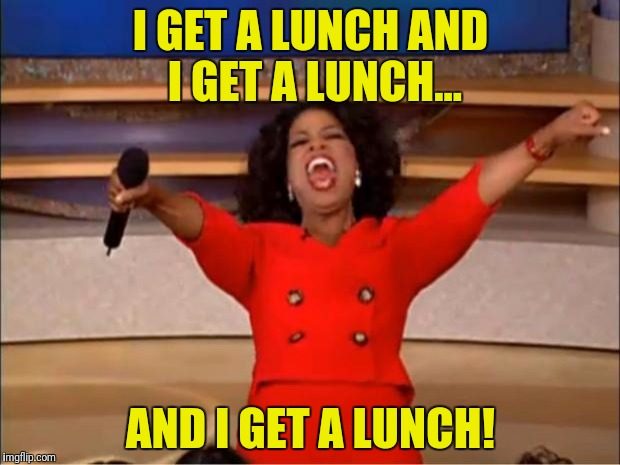 Oprah You Get A Meme | I GET A LUNCH AND I GET A LUNCH... AND I GET A LUNCH! | image tagged in memes,oprah you get a | made w/ Imgflip meme maker