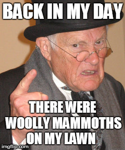 Back In My Day Meme | BACK IN MY DAY THERE WERE WOOLLY MAMMOTHS ON MY LAWN | image tagged in memes,back in my day | made w/ Imgflip meme maker