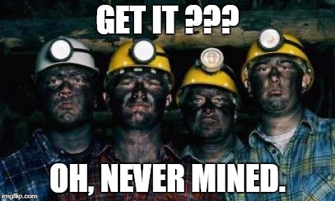 GET IT ??? OH, NEVER MINED. | made w/ Imgflip meme maker