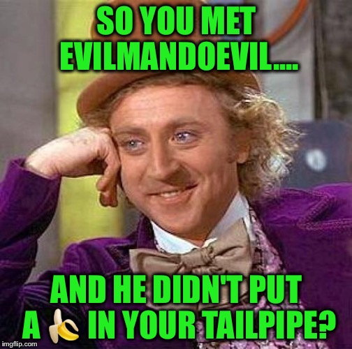 Creepy Condescending Wonka Meme | SO YOU MET EVILMANDOEVIL.... AND HE DIDN'T PUT A  | image tagged in memes,creepy condescending wonka | made w/ Imgflip meme maker