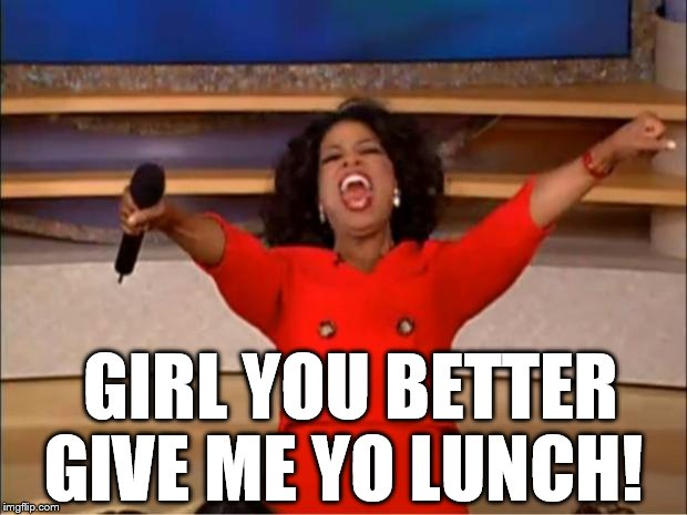 Oprah You Get A Meme | GIRL YOU BETTER GIVE ME YO LUNCH! | image tagged in memes,oprah you get a | made w/ Imgflip meme maker