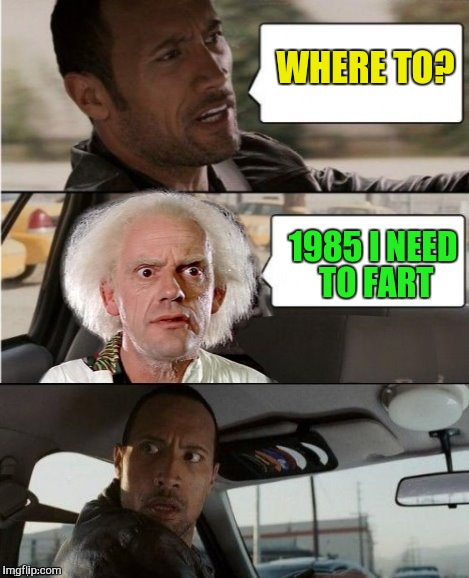 The Rock Driving Dr. Emmett Brown  | WHERE TO? 1985 I NEED TO FART | image tagged in the rock driving dr emmett brown | made w/ Imgflip meme maker