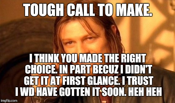 One Does Not Simply Meme | TOUGH CALL TO MAKE. I THINK YOU MADE THE RIGHT CHOICE. IN PART BECUZ I DIDN'T GET IT AT FIRST GLANCE. I TRUST I WD HAVE GOTTEN IT SOON. HEH  | image tagged in memes,one does not simply | made w/ Imgflip meme maker