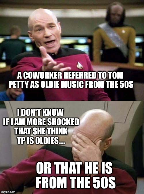 Picard WTF and Facepalm combined | A COWORKER REFERRED TO TOM PETTY AS OLDIE MUSIC FROM THE 50S OR THAT HE IS FROM THE 50S I DON'T KNOW IF I AM MORE SHOCKED THAT SHE THINK TP  | image tagged in picard wtf and facepalm combined | made w/ Imgflip meme maker