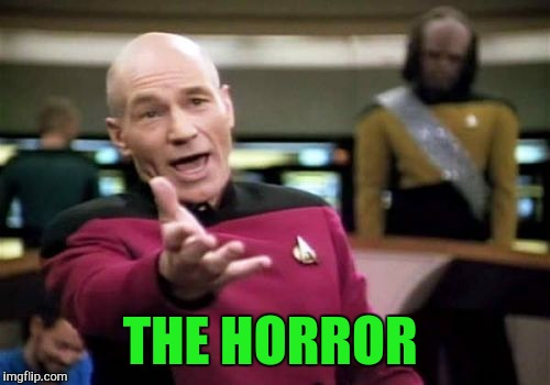 Picard Wtf Meme | THE HORROR | image tagged in memes,picard wtf | made w/ Imgflip meme maker