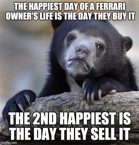 Not that I will ever know firsthand | THE HAPPIEST DAY OF A FERRARI OWNER'S LIFE IS THE DAY THEY BUY IT THE 2ND HAPPIEST IS THE DAY THEY SELL IT | image tagged in memes,confession bear | made w/ Imgflip meme maker