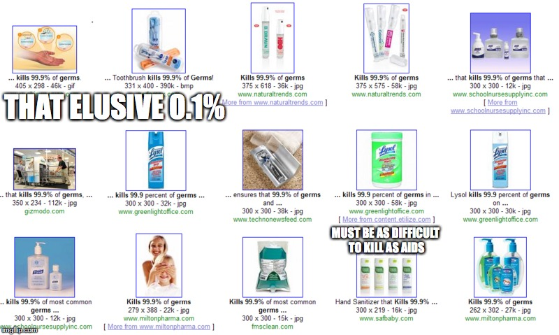 99.9% of Germs | THAT ELUSIVE 0.1% MUST BE AS DIFFICULT TO KILL AS AIDS | image tagged in germs,999,memes | made w/ Imgflip meme maker
