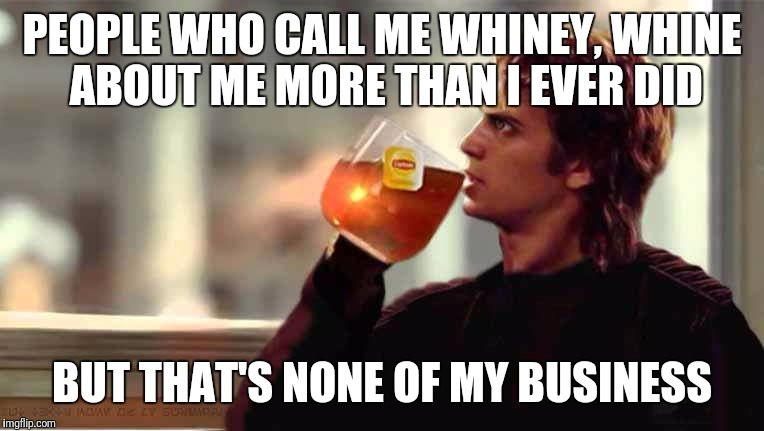 PEOPLE WHO CALL ME WHINEY, WHINE ABOUT ME MORE THAN I EVER DID BUT THAT'S NONE OF MY BUSINESS | image tagged in star wars,lipton,anakin skywalker | made w/ Imgflip meme maker