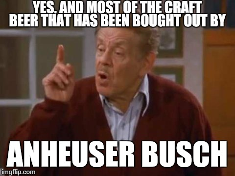 frank costanza | YES, AND MOST OF THE CRAFT BEER THAT HAS BEEN BOUGHT OUT BY ANHEUSER BUSCH | image tagged in frank costanza | made w/ Imgflip meme maker