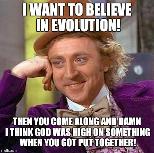 Evolutionary Quandary | I WANT TO BELIEVE IN EVOLUTION! THEN YOU COME ALONG AND DAMN I THINK GOD WAS HIGH ON SOMETHING WHEN YOU GOT PUT TOGETHER! | image tagged in memes,creepy condescending wonka,evolution | made w/ Imgflip meme maker